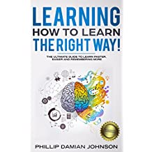 Learning How To Learn The Right Way!: The Ultimate Guide To Learn Faster, Easier And Remembering More