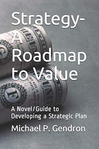 Amazon Com Strategy Roadmap To Value A Novel Guide To Developing A Strategic Plan 9780979825750 Gendron Michael P Books