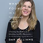 What I Found in a Thousand Towns: A Traveling Musician's Guide to Rebuilding America's Communities - One Coffee Shop, Dog Run, and Open-Mike Night at a Time | Dar Williams