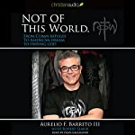 Not of this World: From Cuban Refugee to American Dream to Finding God | Aurelio F. Barreto III