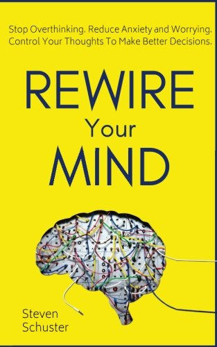 Rewire Your Mind: Stop Overthinking. Reduce Anxiety and Worrying. Control Your Thoughts To Make Better