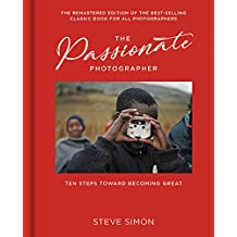 The Passionate Photographer 2nd Ed: Ten Steps Towards Becoming Great: the Remastered Edition of the Bestselling Classic Work for All Photographers