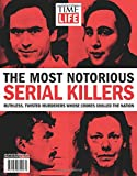 TIME-LIFE The Most Notorious Serial Killers: Ruthless, Twisted Murderers Whose Crimes Chilled the Nation