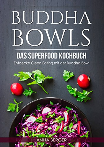 Buddha Bowls: Das Superfood Kochbuch - Entdecke Clean Eating mit der Buddha Bowl (Clean eating Kochbuch, vegetarische Rezepte, low Carb Ernährung, kurkuma) (German Edition) by Anna Berger
