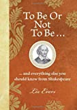 To Be Or Not To Be: And everything else you should know from Shakespeare by Liz Evers (14-Oct-2010) Hardcover