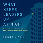 What Keeps Leaders Up at Night: Recognizing and Resolving Your Most Troubling Management Issues | Nicole Lipkin
