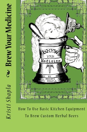 Herbal Beer - Brew Your Medicine: How To Use Basic Kitchen Equipment To Brew Custom Herbal Beers