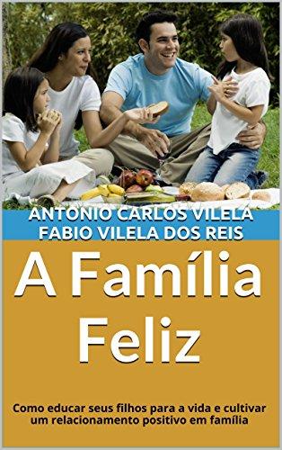 A Família Feliz: Como educar seus filhos para a vida e cultivar um relacionamento positivo em família (Educando o adolescente para a vida Livro 1)