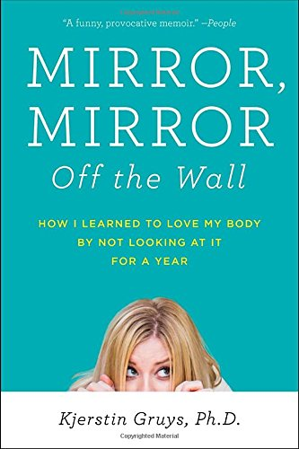 Mirror, Mirror Off the Wall: How I Learned to Love My Body by Not Looking at It for a Year (Walls Mirrors)