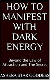 How to Manifest with Dark Energy: Beyond the Law of Attraction and The Secret