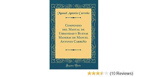 Compendio del Manual de Urbanidad Y Buenas Maneras de Manuel Antonio Carreño (Classic Reprint) (Spanish Edition): Manuel Antonio Carreno: 9781390010725: ...
