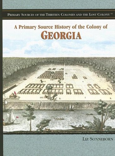 A Primary Source History of the Colony of Georgia (Primary Sources of the Thirteen Colonies and the Lost Colony) PDF
