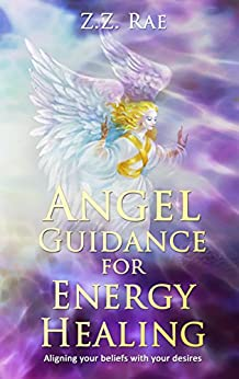 Angel Guidance for Energy Healing: Aligning your Beliefs with Your Desires by [Rae, Z.Z.]