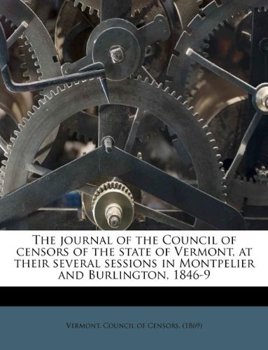 Download The journal of the Council of censors of the state of Vermont, at their several sessions in Montpelier and Burlington, 1846-9 pdf epub