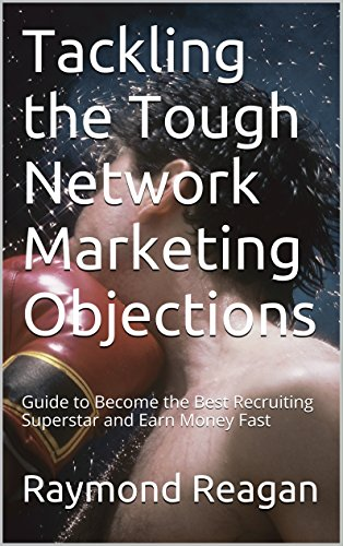 Tackling the Tough Network Marketing Objections: Guide to Become the Best Recruiting Superstar and Earn Money Fast