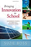 Bringing Innovation to School : Empowering Students to Thrive in a Changing World, Boss, Suzie, 1936765268