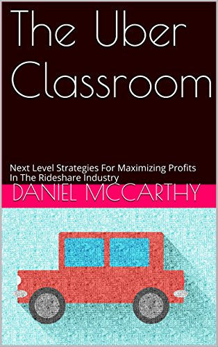 The Uber Classroom: Next Level Strategies For Maximizing Profits In The Rideshare Industry (For experienced driver's Book 1)