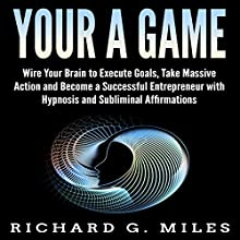 Your a Game: Wire Your Brain to Execute Goals, Take Massive Action, and Become a Successful Entrepreneur with Hypnosis and Subliminal Affirmations Audiobook by Richard G. Miles Narrated by Infinity Productions