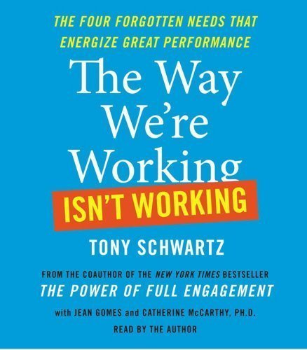 The Way We're Working Isn't Working: The Four Forgotten Needs That Energize Great Performance by Schwartz, Tony, Gomes, Jean (2010) Audio CD