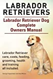 Labrador Retrievers. Labrador Retriever Dog Complete Owners Manual. Labrador Retriever care, costs, feeding, grooming, health and training all included.