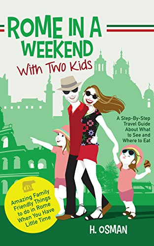 Rome in a Weekend with Two Kids: A Step-By-Step Travel Guide About What to See and Where to Eat (Amazing Family-Friendly Things to do in Rome When You Have Little Time) (Places To Visit In Italy With Kids)