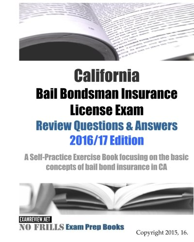 California Bail Bondsman Insurance License Exam Review Questions & Answers 2016/17 Edition: A Self-Practice Exercise Book focusing on the basic concepts of bail bond insurance in CA Bail Bonds
