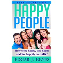 Five Secrets Of Happy People: How To Be Happy, Stay Happy And Live Happily Ever After (personal development, succes principles, happier at home, succesful people, happiness project)
