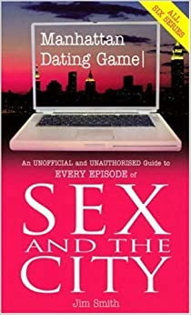 Manhattan Dating Game: An Unoffical and Unauthorised Guide to Every Episode of Sex And The City: An Unofficial and Unauthorised Guide to Every Episode of Sex and the City by Jim Smith (2004-07-08)