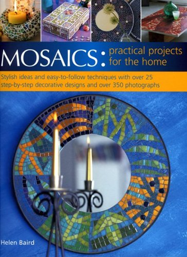 Mosaics: Practical Projects for the Home: Stylish ideas and easy-to-follow techniques with over 25 step-by-step decorative projects and over 350 photographs PDF