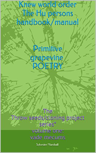 Knew world order The Hu persons handbook/manual   Primitive grapevine POETRY: The Meike Throw seeds/cloning project series* volume one: vade mecums