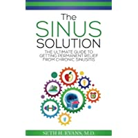 The Sinus Solution: The Ultimate Guide to Getting Permanent Relief From Chronic Sinusitis