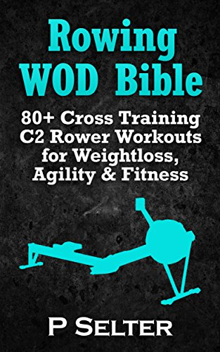 Rowing WOD Bible: 80+ Cross Training C2 Rower Workouts for Weight Loss, Agility & Fitness (Rowing Training, Bodyweight Exercises, Strength Training, Kettlebell, ... Training, Wods, HIIT, Cardio, Cycling) (C2 Cross)