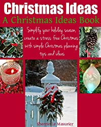 Christmas Ideas: Simplify your holiday season, create a stress free Christmas with simple Christmas planning tips and ideas (A Christmas Ideas Book Book 1) (English Edition)