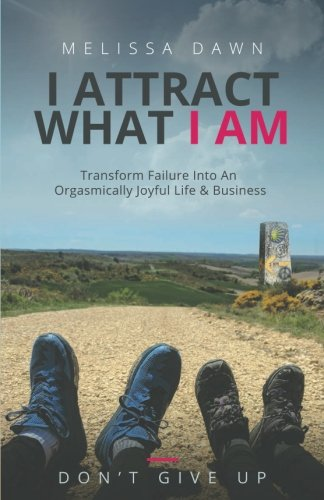 I Attract What I Am: Transform Failure Into An Orgasmically Joyful Life & Business