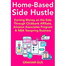 Home-Based Side-Hustle (Internet Business for Beginners): Making Money at Home Part-Time with Clickbank Affiliate, Amazon Associates Program & NBA Teespring Business