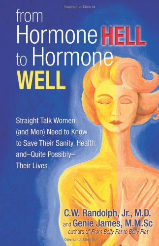 Hormone Well: Straight Talk Women (and Men) Need to Know to Save Their Sanity, Health, and―Quite Possibly―Their Lives (Hell Well)