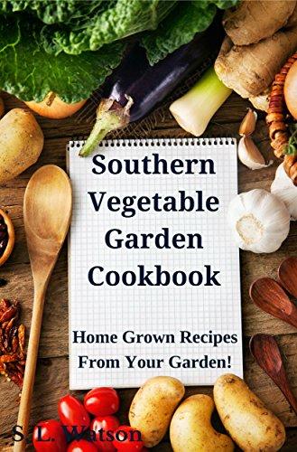 Southern Vegetable Garden Cookbook: Home Grown Recipes From Your Garden! (Southern Cooking Recipes Book 18)