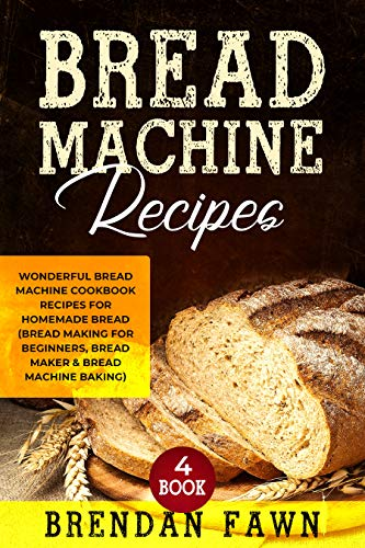 Bread Machine Recipes: Wonderful Bread Machine Cookbook Recipes for Homemade Bread (Bread Making for Beginners, Bread Maker & Bread Machine Baking) (Bread Machine Wonders  4) (Bread For Recipe Machine)