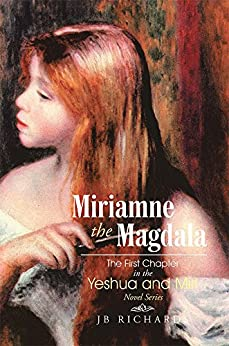 Miriamne the Magdala-The First Chapter in the Yeshua and Miri Novel Series by [JB Richards]