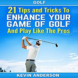 21 Tips and Tricks to Enhance Your Game of Golf and Play like the Pros
