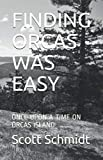 FINDING ORCAS WAS EASY: ONCE UPON A TIME ON ORCAS ISLAND