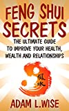 Feng Shui Secrets: The Ultimate Guide to Improve Your Health, Wealth and Relationships (Feng Shui, Interior Design, Feng Shui for prosperity, Feng Shui for Beginners, Health, Success)