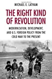 The Right Kind of Revolution: Modernization, Development, and U.S. Foreign Policy from the Cold War to the Present, Michael E. Latham, 0801477263