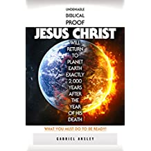 Undeniable Biblical Proof Jesus Christ Will Return To Planet Earth Exactly 2,000 Years After The Year Of His Death: What You Must Do To Be Ready!