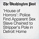 'House of Horrors': Police Find Apparent Sex Slave Chained to Stripper's Pole in Detroit Home | Peter Holley