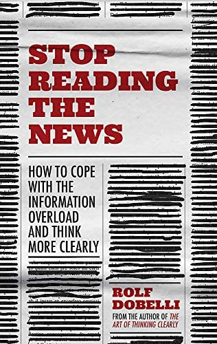 Stop Reading the News: A Manifesto for a Happier, Calmer and Wiser Life:  Dobelli, Rolf: Amazon.com.tr