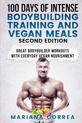 100 DAYS Of INTENSE BODYBUILDING TRAINING AND VEGAN MEALS SECOND EDITION: GREAT BODYBUILDER WORKOUTS WiTH EVERYDAY VEGAN NOURISHMENT