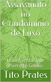 Assassinato no Condomínio de Luxo: Uma Aventura de Pierrette Gobbo por [Prates, Tito]