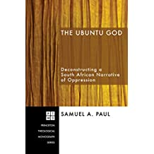 The Ubuntu God: Deconstructing a South African Narrative of Oppression (Princeton Theological Monograph Series Book 101)