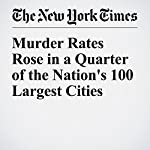 Murder Rates Rose in a Quarter of the Nation's 100 Largest Cities | Haeyoun Park,Josh Katz